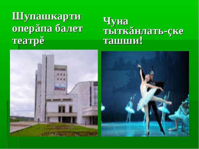 Шупашкарти оперăпа балет театрĕ Чуна тыткăнлать-çке ташши!