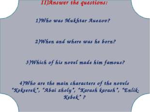 II)Answer the questions: 1)Who was Mukhtar Auezov? 2)When and where was he b