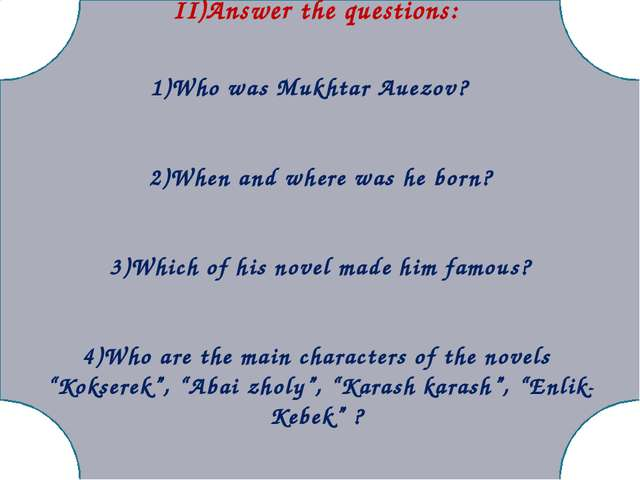 II)Answer the questions: 1)Who was Mukhtar Auezov? 2)When and where was he b...
