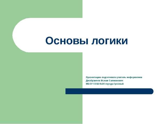 Основы логики Презентацию подготовила учитель информатики Джабраилов Ислам Са...