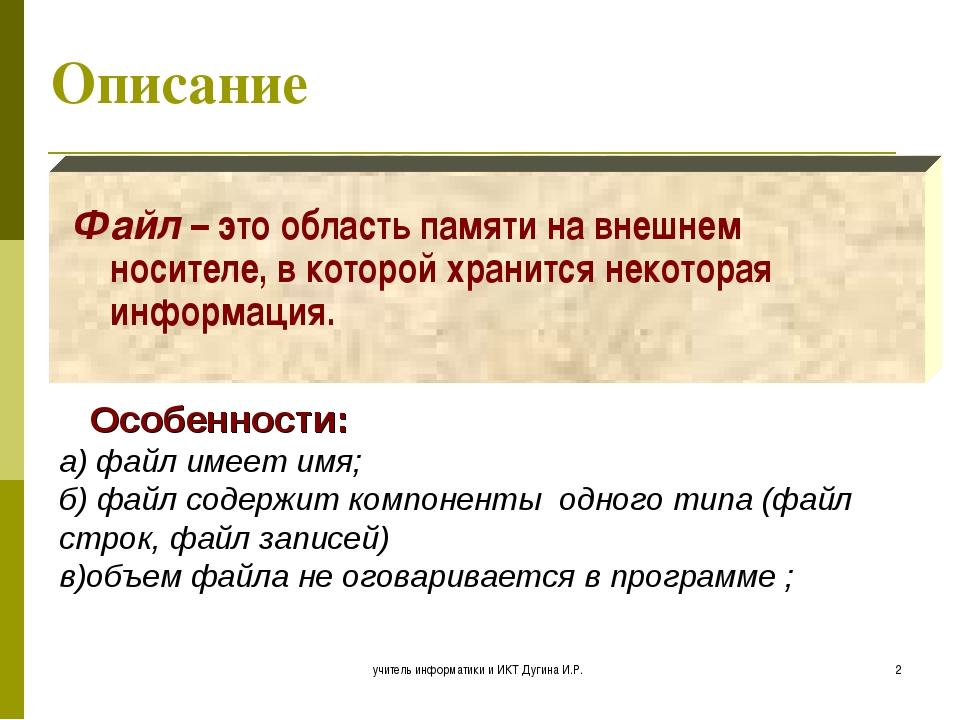учитель информатики и ИКТ Дугина И.Р. * Описание Файл – это область памяти на...