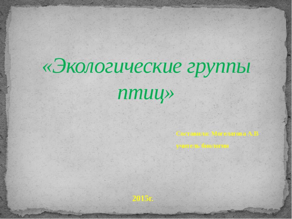 Составила: Могелатова А.В учитель биологии «Экологические группы птиц» 2015г.