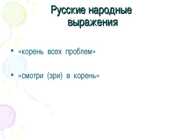 Русские народные выражения «корень всех проблем» «смотри (зри) в корень»
