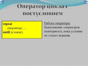 repeat оператор; … until условие;  Работа оператора: Выполнение операторов