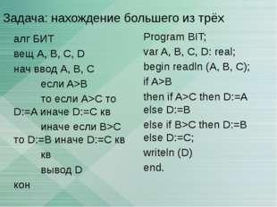 Задача: нахождение большего из трёх алг БИТ вещ А, В, С, D нач ввод А, В, C е