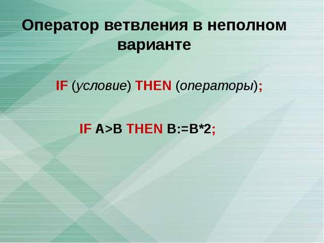 Оператор ветвления в неполном варианте IF (условие) THEN (операторы); IF A>B...