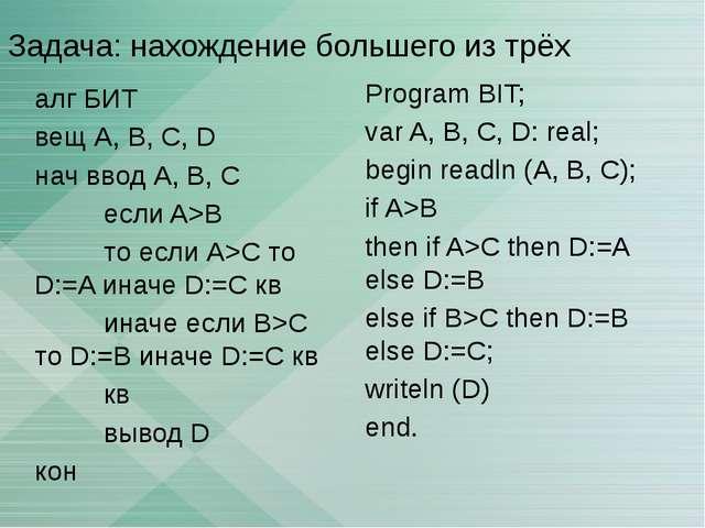 Задача: нахождение большего из трёх алг БИТ вещ А, В, С, D нач ввод А, В, C е...
