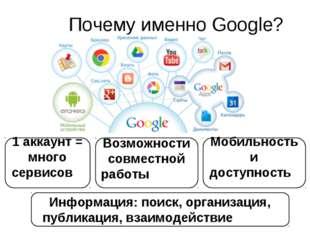 Почему именно Google? 1 аккаунт = много сервисов Возможности совместной работ