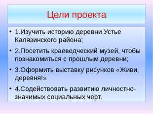 Цели проекта 1.Изучить историю деревни Устье Калязинского района; 2.Посетить