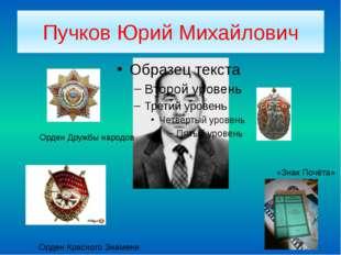 Пучков Юрий Михайлович Орден Дружбы народов Орден Красного Знамени «Знак Почё