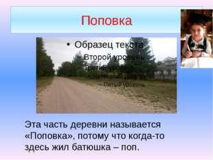 Поповка Эта часть деревни называется «Поповка», потому что когда-то здесь жил