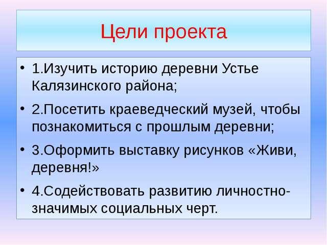 Цели проекта 1.Изучить историю деревни Устье Калязинского района; 2.Посетить...