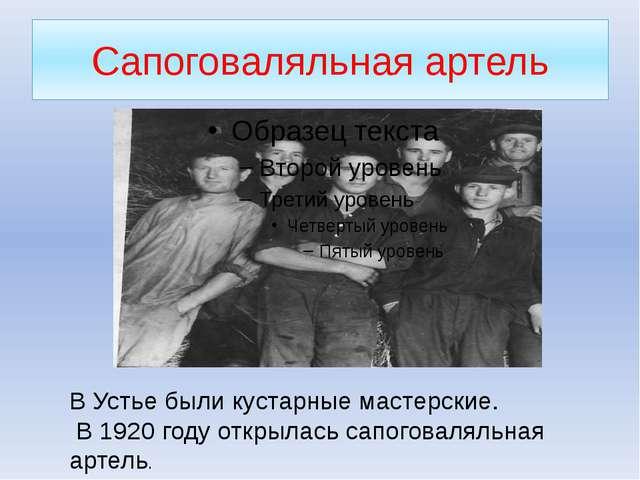 Сапоговаляльная артель В Устье были кустарные мастерские. В 1920 году открыла...