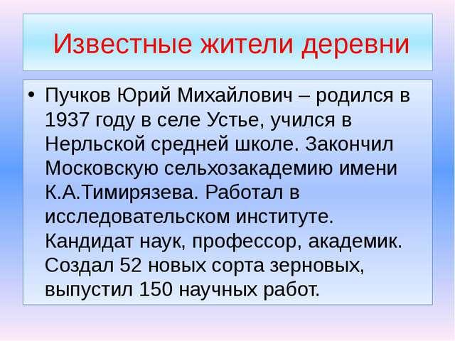 Известные жители деревни Пучков Юрий Михайлович – родился в 1937 году в селе...
