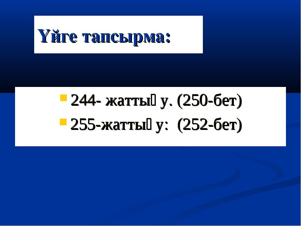 Үйге тапсырма: 244- жаттығу. (250-бет) 255-жаттығу: (252-бет)