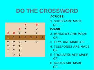 DO THE CROSSWORD ACROSS 1. SHOES ARE MADE OF…… DOWN 2. WINDOWS ARE MADE OF….