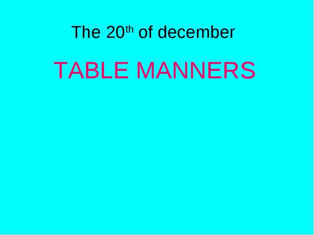 TABLE MANNERS The 20th of december