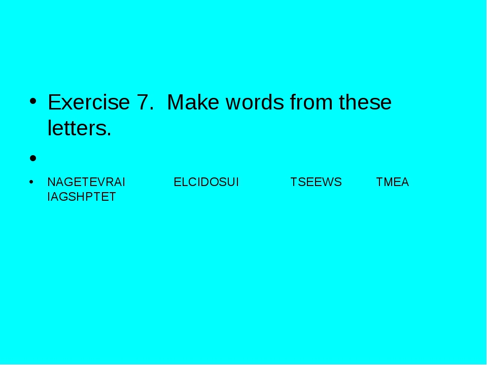 Exercise 7. Make words from these letters. NAGETEVRAI ELCIDOSUI TSEEWS TMEA I...