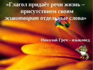 «Глагол придаёт речи жизнь – присутствием своим животворит отдельные слова» Н