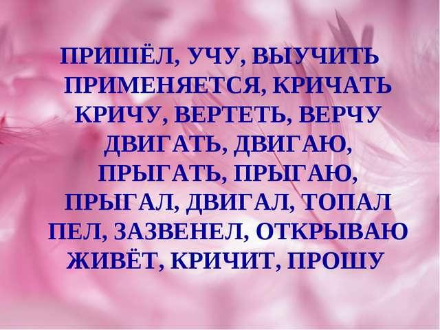 ПРИШЁЛ, УЧУ, ВЫУЧИТЬ ПРИМЕНЯЕТСЯ, КРИЧАТЬ КРИЧУ, ВЕРТЕТЬ, ВЕРЧУ ДВИГАТЬ, ДВИГ...