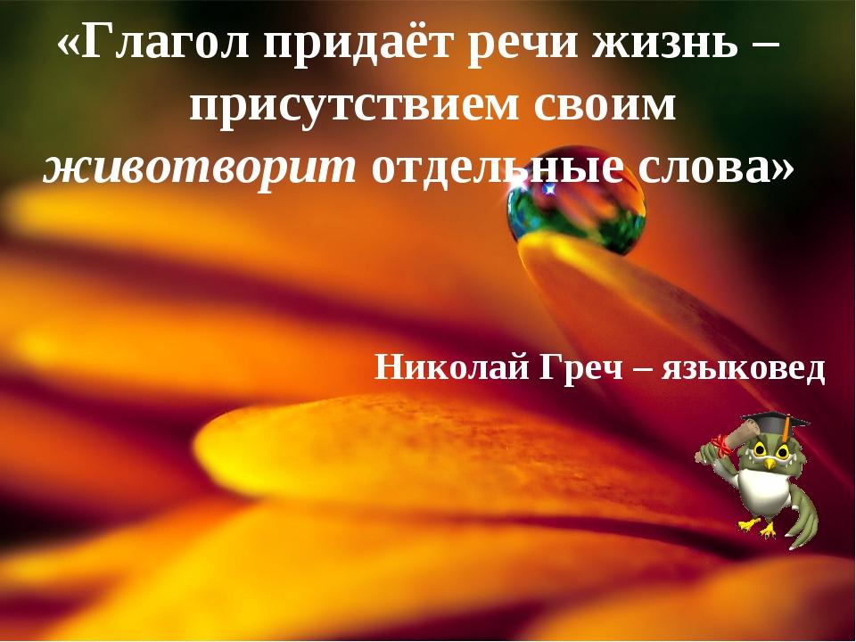 «Глагол придаёт речи жизнь – присутствием своим животворит отдельные слова» Н...