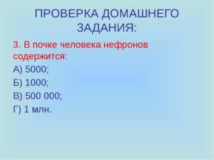 ПРОВЕРКА ДОМАШНЕГО ЗАДАНИЯ: 3. В почке человека нефронов содержится: А) 5000;