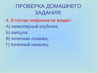 ПРОВЕРКА ДОМАШНЕГО ЗАДАНИЯ: 4. В состав нефронов не входит: А) капиллярный кл