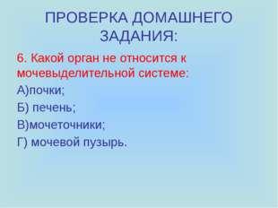 ПРОВЕРКА ДОМАШНЕГО ЗАДАНИЯ: 6. Какой орган не относится к мочевыделительной с