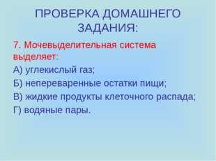 ПРОВЕРКА ДОМАШНЕГО ЗАДАНИЯ: 7. Мочевыделительная система выделяет: A) углекис