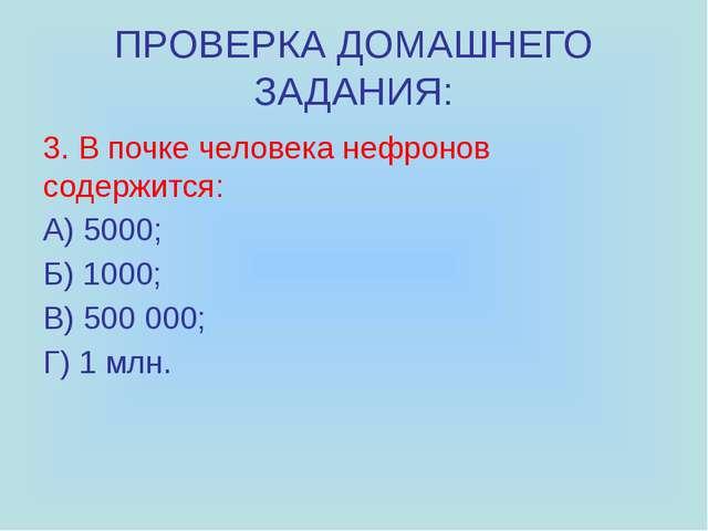 ПРОВЕРКА ДОМАШНЕГО ЗАДАНИЯ: 3. В почке человека нефронов содержится: А) 5000;...