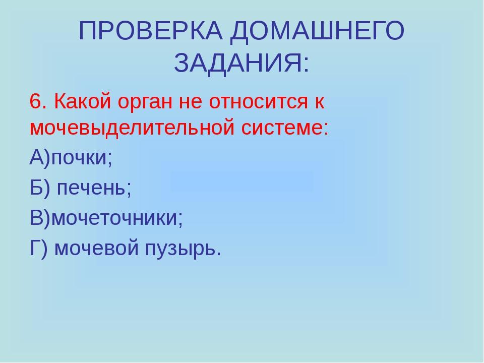 ПРОВЕРКА ДОМАШНЕГО ЗАДАНИЯ: 6. Какой орган не относится к мочевыделительной с...