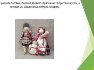 Одной из разновидностей оберегов являются тряпичные обереговые куклы, о котор
