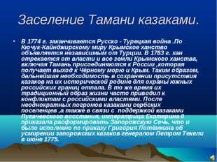 Заселение Тамани казаками. В 1774 г. заканчивается Русско - Турецкая война .П