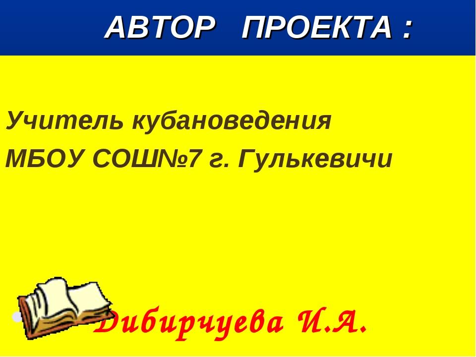 АВТОР ПРОЕКТА : Учитель кубановедения МБОУ СОШ№7 г. Гулькевичи Дибирчуева И.А.
