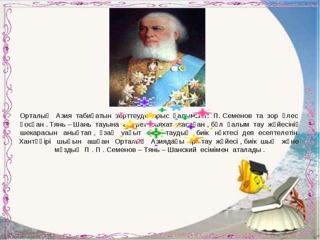 Орталық Азия табиғатын зерттеуде орыс ғалымы П. П. Семенов та зор үлес қосқан...