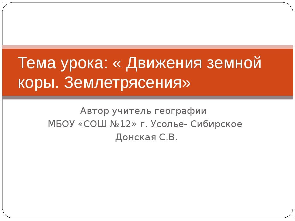 Автор учитель географии МБОУ «СОШ №12» г. Усолье- Сибирское Донская С.В. Тема...