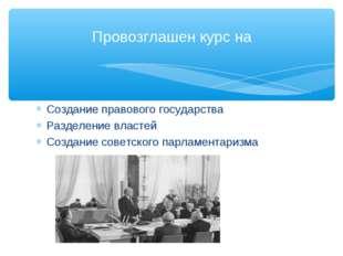 Создание правового государства Разделение властей Создание советского парламе