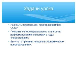 Раскрыть предпосылки преобразований в СССР; Показать непоследовательность шаг