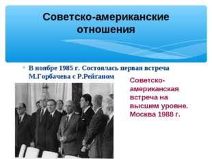 В ноябре 1985 г. Состоялась первая встреча М.Горбачева с Р.Рейганом. Советско