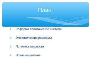 Реформа политической системы Экономические реформы Политика гласности Новое м