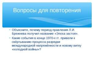 Объясните, почему период правления Л.И. Брежнева получил название «Эпоха заст