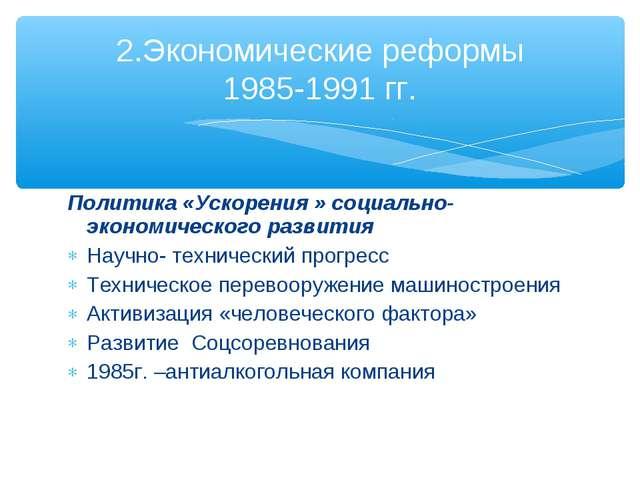 Политика «Ускорения » социально-экономического развития Научно- технический п...