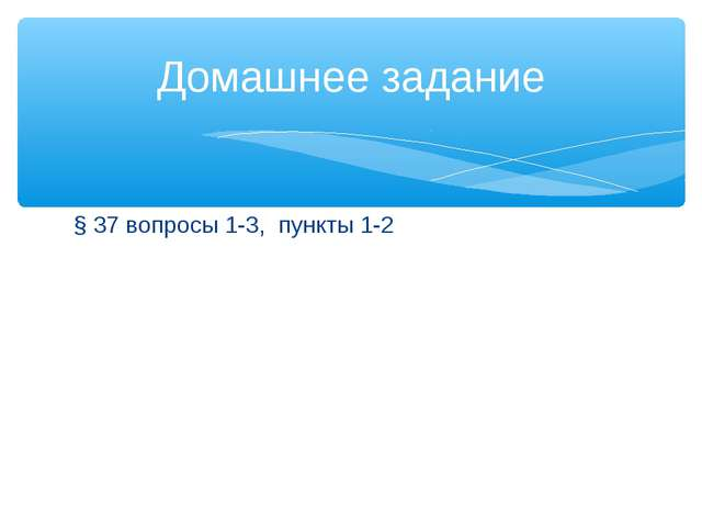 § 37 вопросы 1-3, пункты 1-2 Домашнее задание
