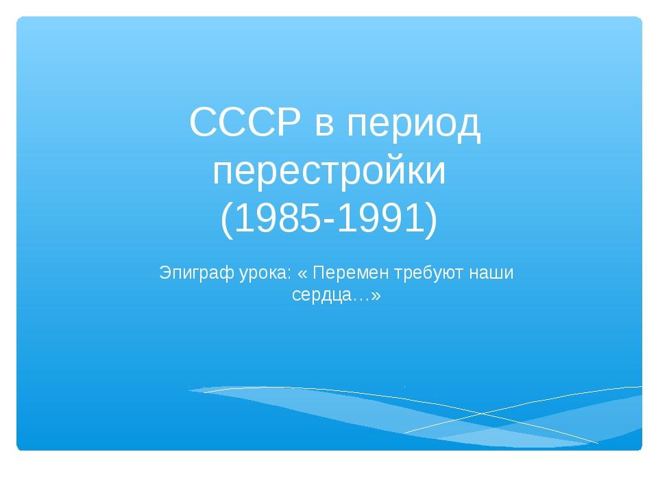 СССР в период перестройки (1985-1991) Эпиграф урока: « Перемен требуют наши...