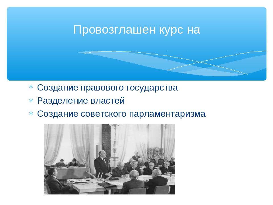 Создание правового государства Разделение властей Создание советского парламе...
