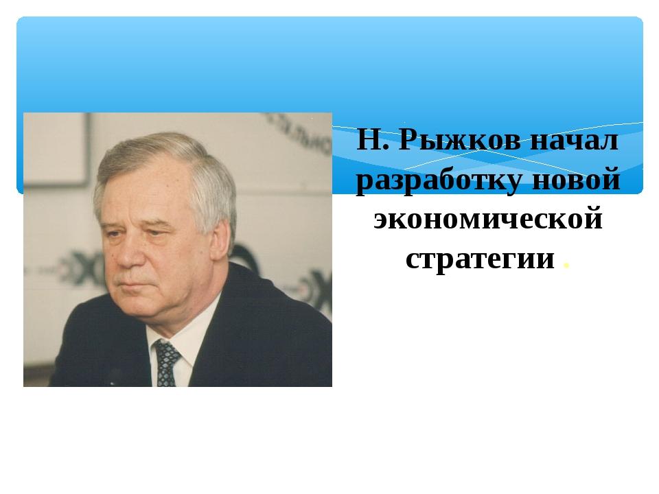 Н. Рыжков начал разработку новой экономической стратегии .
