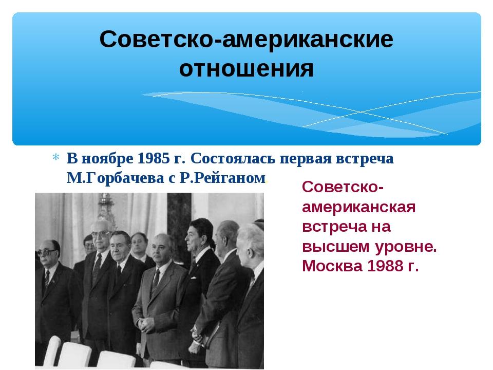 В ноябре 1985 г. Состоялась первая встреча М.Горбачева с Р.Рейганом. Советско...