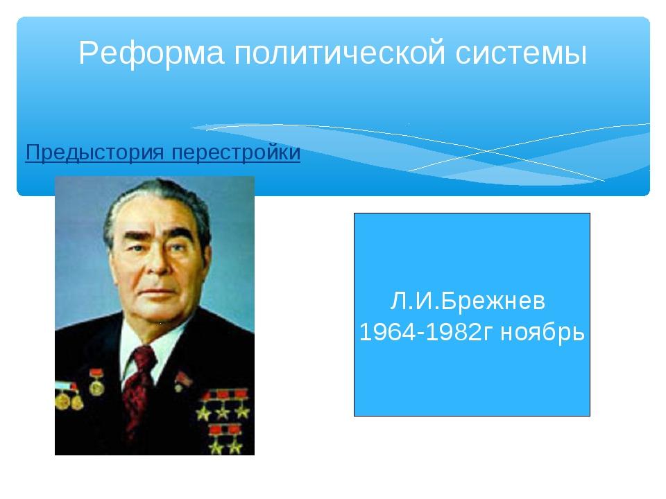 Предыстория перестройки Реформа политической системы Л.И.Брежнев 1964-1982г н...