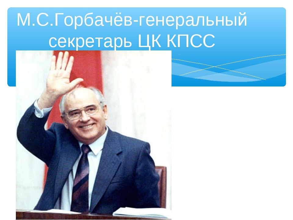 ) М.С.Горбачёв-генеральный секретарь ЦК КПСС