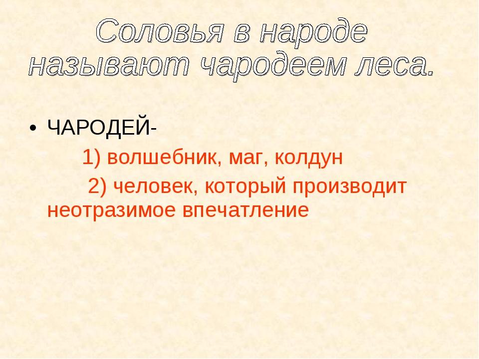 ЧАРОДЕЙ- 1) волшебник, маг, колдун 2) человек, который производит неотразимо...